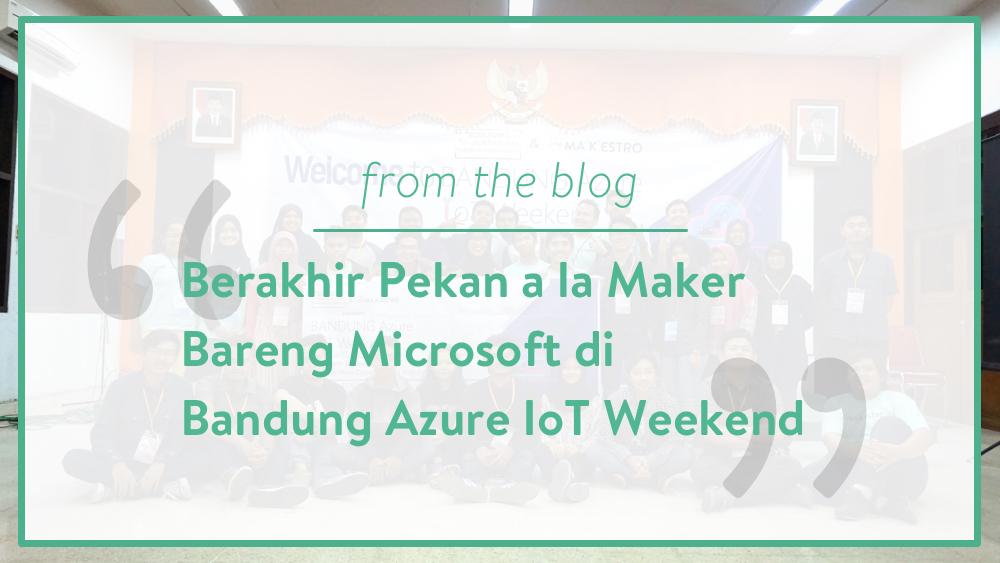 Berakhir Pekan a la Maker Bareng Microsoft di Bandung Azure IoT Weekend