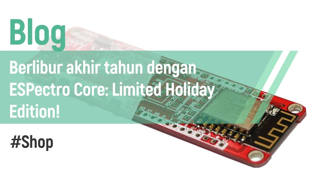 Berlibur Akhir Tahun dengan ESPectro Core: Limited Holiday Edition!