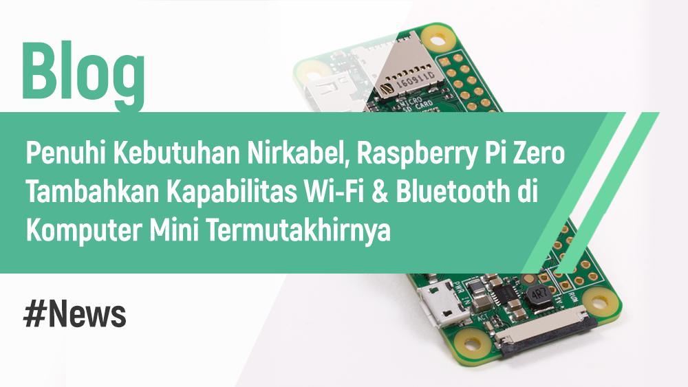 Penuhi Kebutuhan Nirkabel, Raspberry Pi Zero Tambahkan Kapabilitas Wi-Fi & Bluetooth di Komputer Mini Termutakhirnya